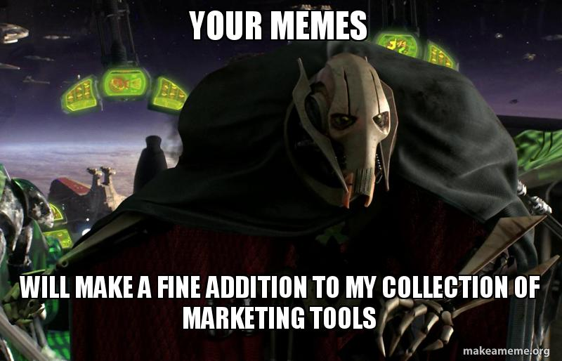 Star Wars, General Grievous meme saying 'your memes will make a fine addition to my collection of marketing tools'
